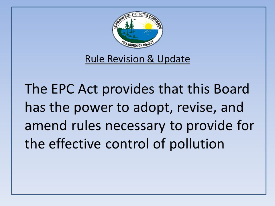 Rule Revision & Update The EPC Act provides that this Board has the power to adopt, revise, and amend rules necessary to provide for the effective control of pollution