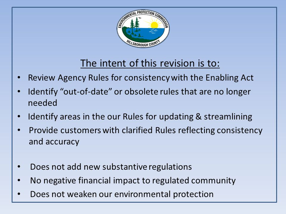 The intent of this revision is to: Review Agency Rules for consistency with the Enabling Act Identify out-of-date or obsolete rules that are no longer needed Identify areas in the our Rules for updating & streamlining Provide customers with clarified Rules reflecting consistency and accuracy Does not add new substantive regulations No negative financial impact to regulated community Does not weaken our environmental protection