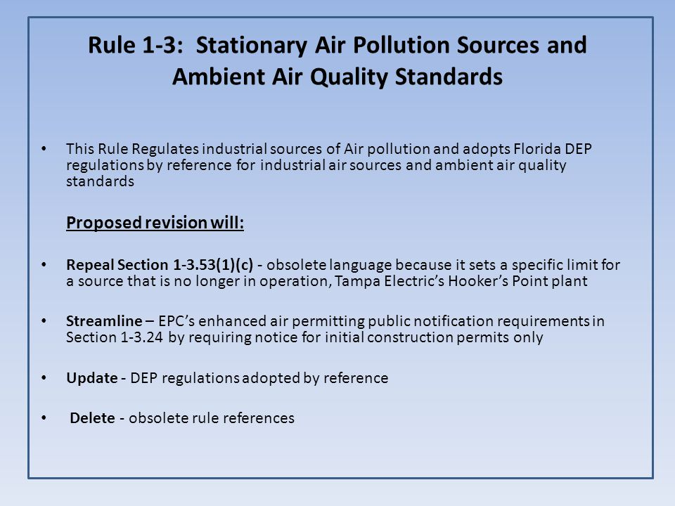 Rule 1-3: Stationary Air Pollution Sources and Ambient Air Quality Standards This Rule Regulates industrial sources of Air pollution and adopts Florida DEP regulations by reference for industrial air sources and ambient air quality standards Proposed revision will: Repeal Section 1-3.53(1)(c) - obsolete language because it sets a specific limit for a source that is no longer in operation, Tampa Electric's Hooker's Point plant Streamline – EPC's enhanced air permitting public notification requirements in Section 1-3.24 by requiring notice for initial construction permits only Update - DEP regulations adopted by reference Delete - obsolete rule references