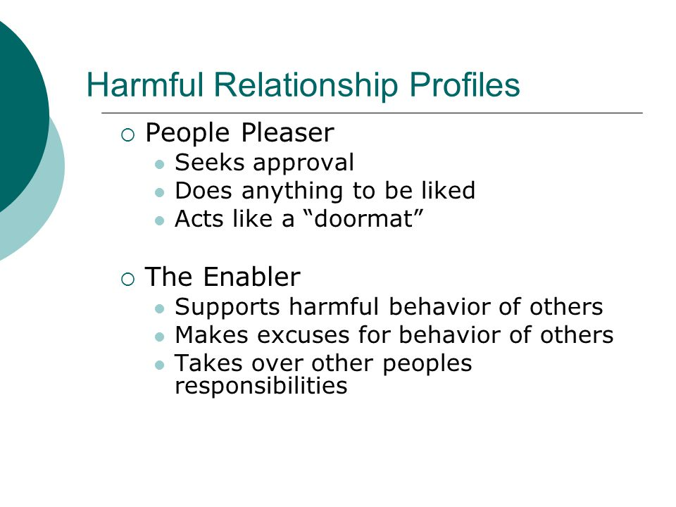 "Harmful Relationship Profiles  People Pleaser Seeks approval Does anything to be liked Acts like a ""doormat""  The Enabler Supports harmful behavior"