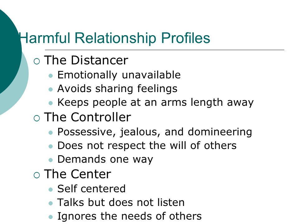 Harmful Relationship Profiles  The Distancer Emotionally unavailable Avoids sharing feelings Keeps people at an arms length away  The Controller Pos