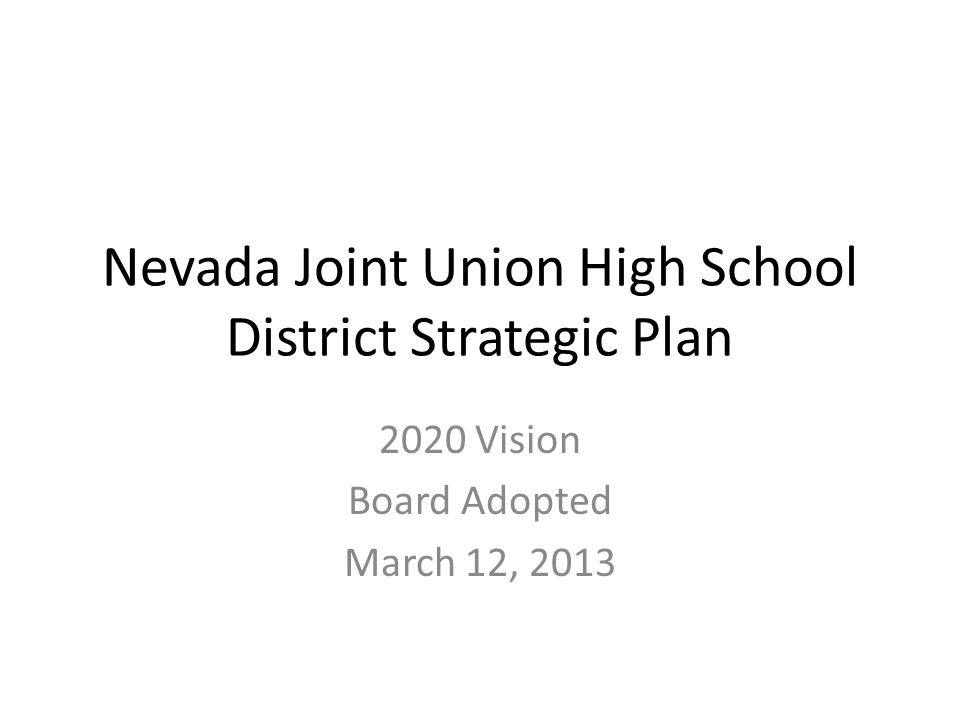 Nevada Joint Union High School District Strategic Plan 2020 Vision Board Adopted March 12, 2013