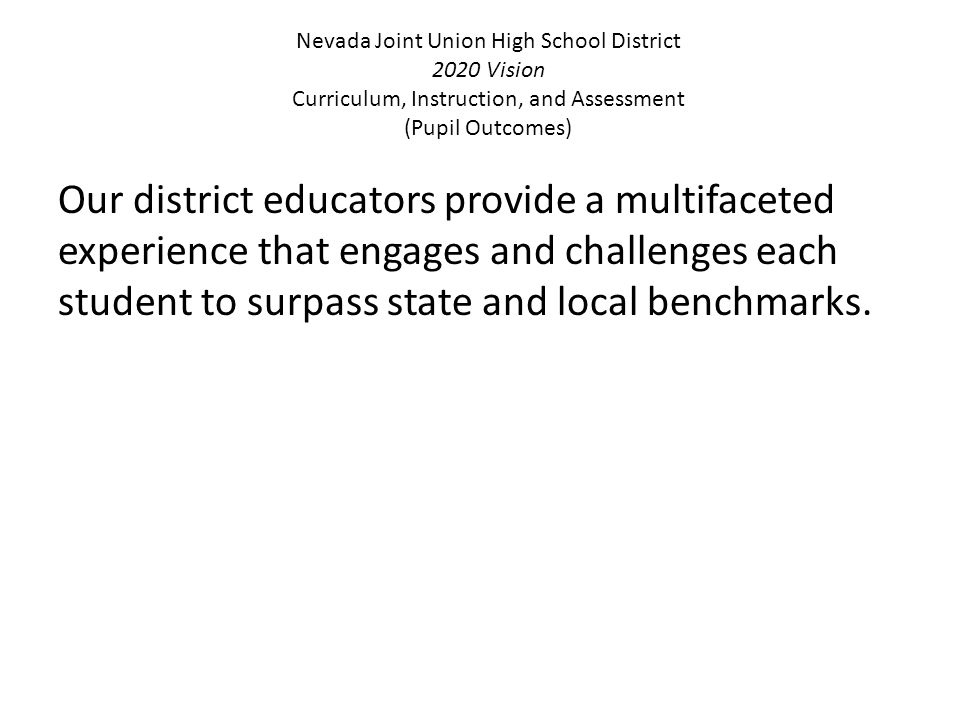 Nevada Joint Union High School District 2020 Vision Curriculum, Instruction, and Assessment (Pupil Outcomes) Our district educators provide a multifaceted experience that engages and challenges each student to surpass state and local benchmarks.
