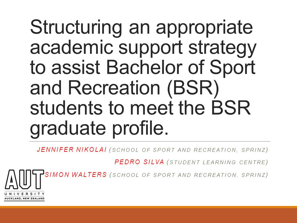 Structuring an appropriate academic support strategy to assist Bachelor of Sport and Recreation (BSR) students to meet the BSR graduate profile.