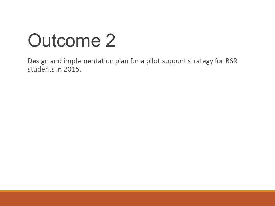 Outcome 2 Design and implementation plan for a pilot support strategy for BSR students in 2015.