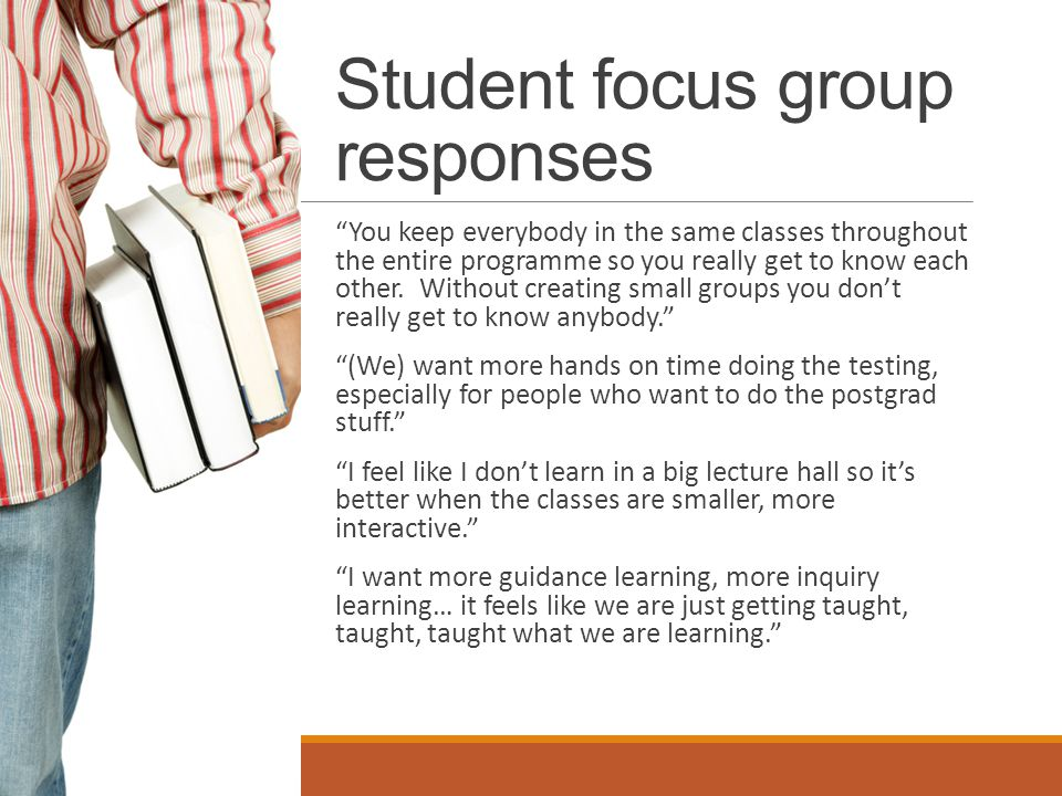 Student focus group responses You keep everybody in the same classes throughout the entire programme so you really get to know each other.