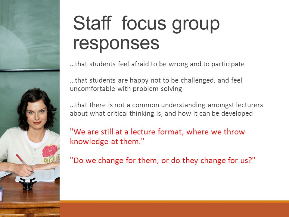 Staff focus group responses …that students feel afraid to be wrong and to participate …that students are happy not to be challenged, and feel uncomfortable with problem solving …that there is not a common understanding amongst lecturers about what critical thinking is, and how it can be developed We are still at a lecture format, where we throw knowledge at them. Do we change for them, or do they change for us