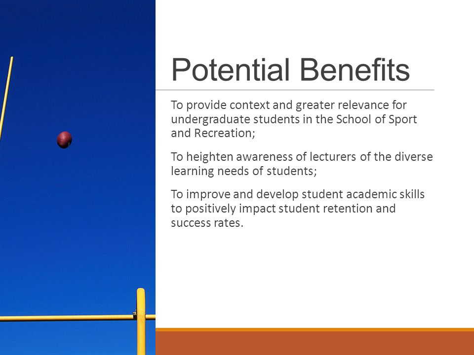 Potential Benefits To provide context and greater relevance for undergraduate students in the School of Sport and Recreation; To heighten awareness of lecturers of the diverse learning needs of students; To improve and develop student academic skills to positively impact student retention and success rates.