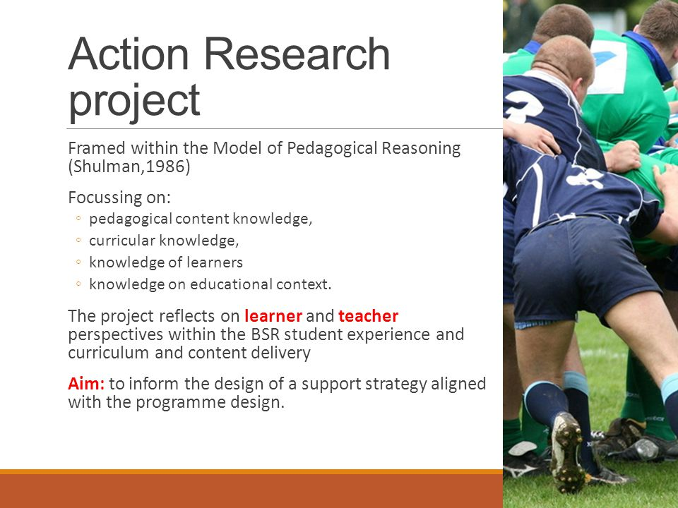 Action Research project Framed within the Model of Pedagogical Reasoning (Shulman,1986) Focussing on: ◦pedagogical content knowledge, ◦curricular knowledge, ◦knowledge of learners ◦knowledge on educational context.