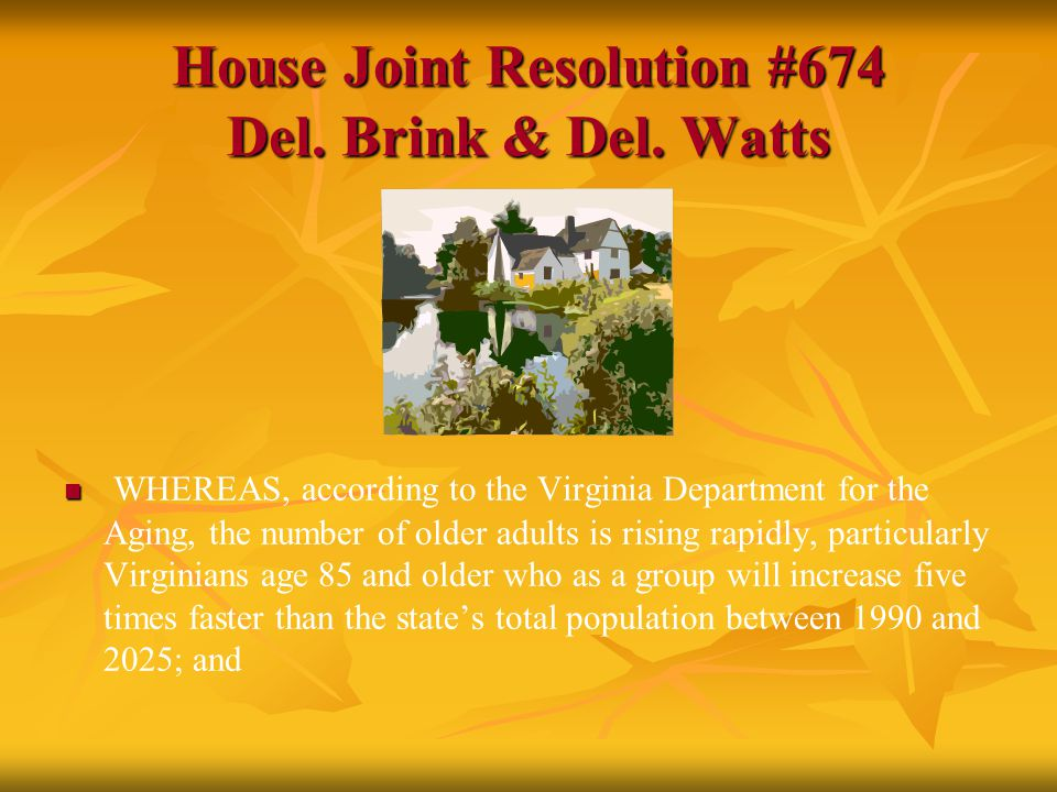 House Joint Resolution #674 Del. Brink & Del. Watts WHEREAS, according to the Virginia Department for the Aging, the number of older adults is rising