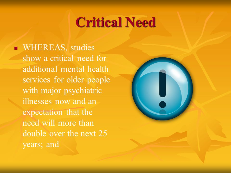 Critical Need WHEREAS, studies show a critical need for additional mental health services for older people with major psychiatric illnesses now and an