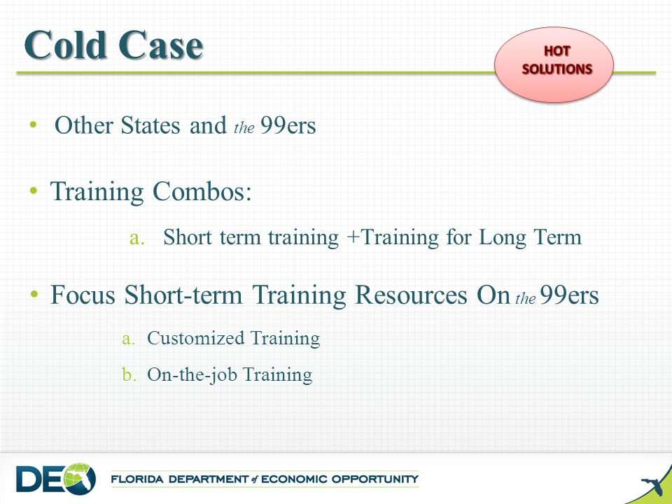 Focus Short-term Training Resources On the 99ers a.Customized Training b.On-the-job Training Cold Case Training Combos: a.Short term training +Trainin