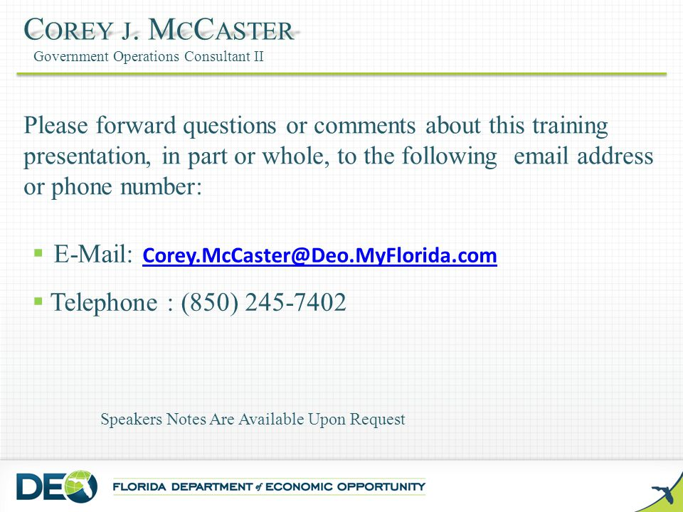 E-Mail: Corey.McCaster@Deo.MyFlorida.com Corey.McCaster@Deo.MyFlorida.com  Telephone : (850) 245-7402 Please forward questions or comments about this training presentation, in part or whole, to the following email address or phone number: Speakers Notes Are Available Upon Request