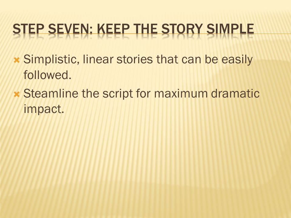  Simplistic, linear stories that can be easily followed.