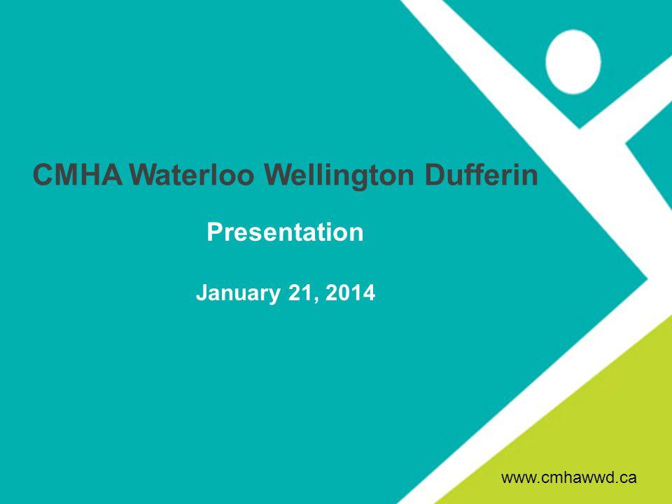 CMHA Waterloo Wellington Dufferin Presentation January 21, 2014 www.cmhawwd.ca