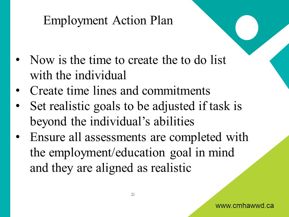 www.cmhawwd.ca Now is the time to create the to do list with the individual Create time lines and commitments Set realistic goals to be adjusted if task is beyond the individual's abilities Ensure all assessments are completed with the employment/education goal in mind and they are aligned as realistic 21 Employment Action Plan