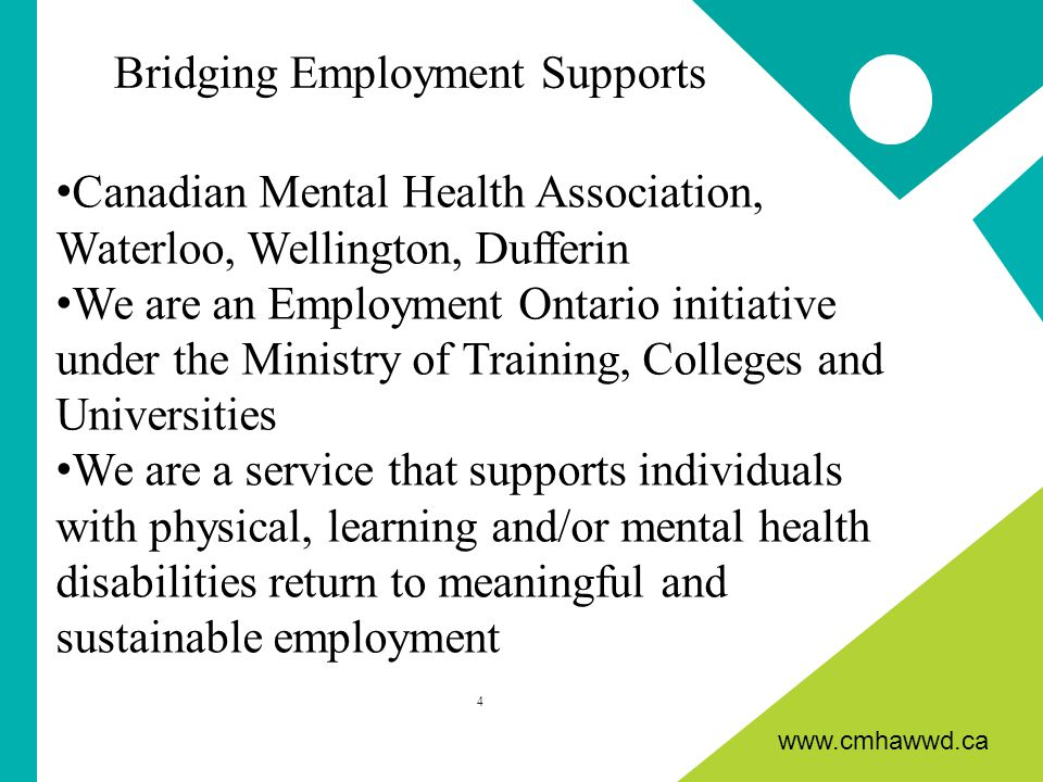 www.cmhawwd.ca Canadian Mental Health Association, Waterloo, Wellington, Dufferin We are an Employment Ontario initiative under the Ministry of Training, Colleges and Universities We are a service that supports individuals with physical, learning and/or mental health disabilities return to meaningful and sustainable employment 4 Bridging Employment Supports