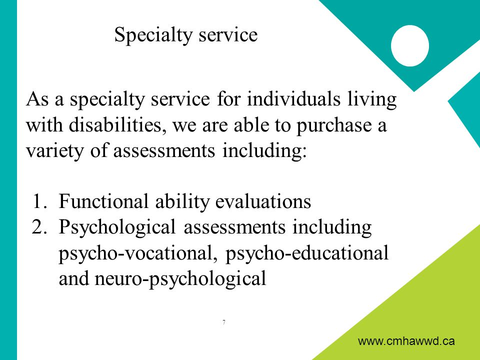 www.cmhawwd.ca As a specialty service for individuals living with disabilities, we are able to purchase a variety of assessments including: 1.Functional ability evaluations 2.Psychological assessments including psycho-vocational, psycho-educational and neuro-psychological 7 Specialty service