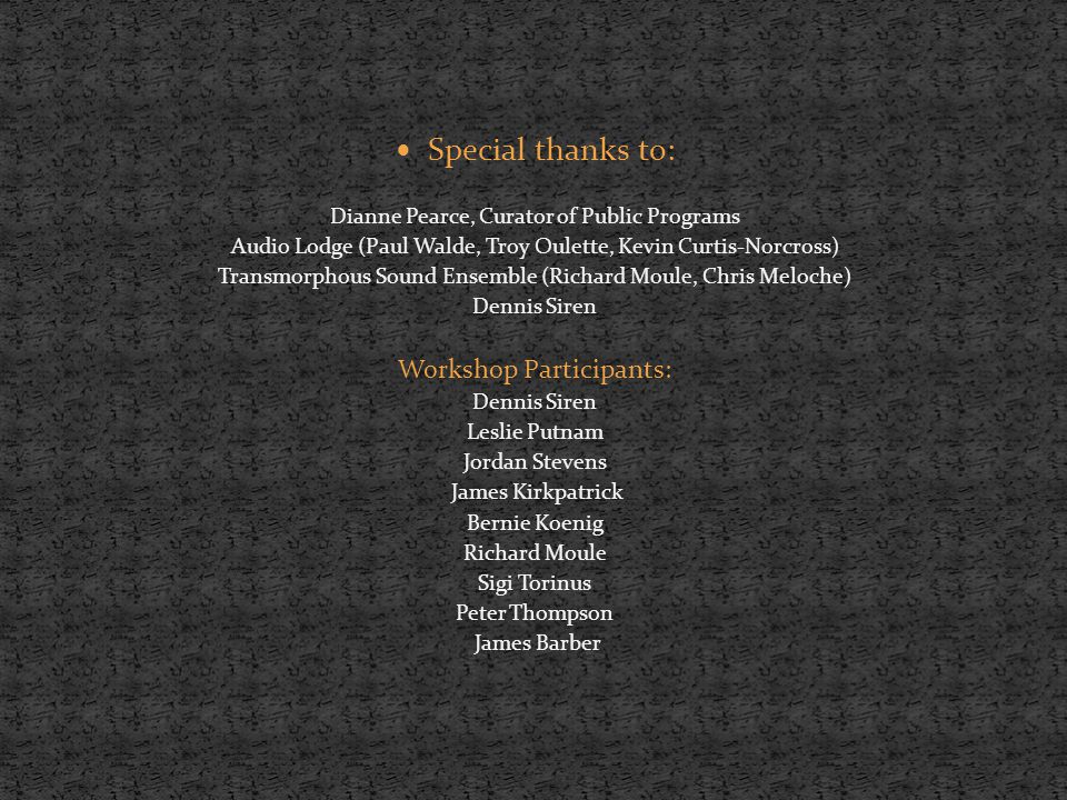 Special thanks to: Dianne Pearce, Curator of Public Programs Audio Lodge (Paul Walde, Troy Oulette, Kevin Curtis-Norcross) Transmorphous Sound Ensemble (Richard Moule, Chris Meloche) Dennis Siren Workshop Participants: Dennis Siren Leslie Putnam Jordan Stevens James Kirkpatrick Bernie Koenig Richard Moule Sigi Torinus Peter Thompson James Barber