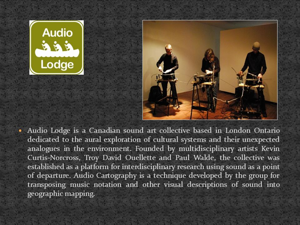 Audio Lodge is a Canadian sound art collective based in London Ontario dedicated to the aural exploration of cultural systems and their unexpected analogues in the environment.