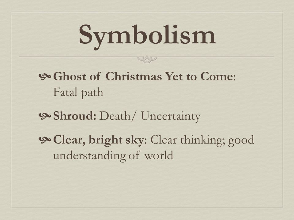 Symbolism  Ghost of Christmas Yet to Come: Fatal path  Shroud: Death/ Uncertainty  Clear, bright sky: Clear thinking; good understanding of world