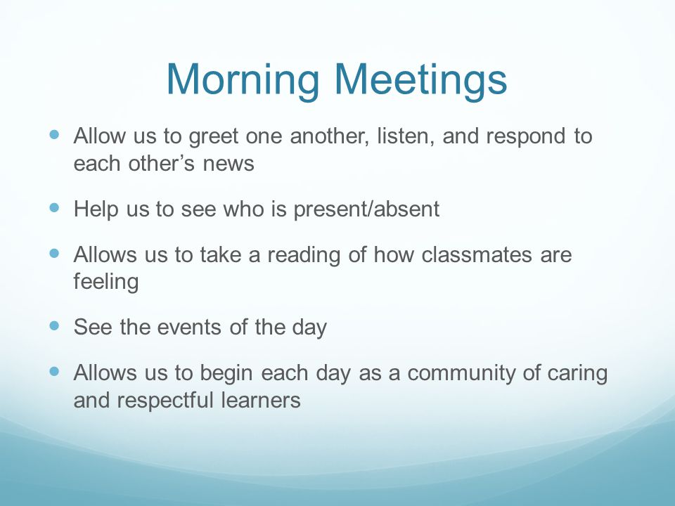 Morning Meetings Allow us to greet one another, listen, and respond to each other's news Help us to see who is present/absent Allows us to take a read