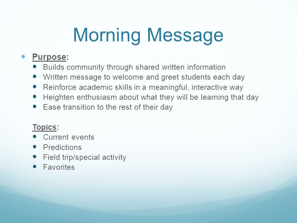 Morning Message Purpose: Builds community through shared written information Written message to welcome and greet students each day Reinforce academic
