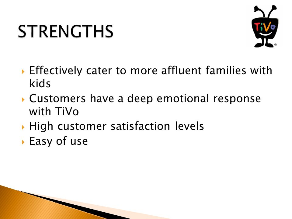  Effectively cater to more affluent families with kids  Customers have a deep emotional response with TiVo  High customer satisfaction levels  Easy of use