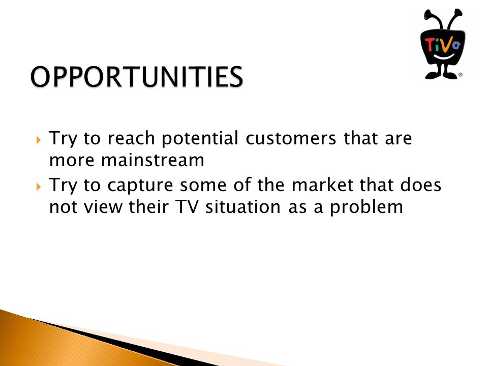  Try to reach potential customers that are more mainstream  Try to capture some of the market that does not view their TV situation as a problem
