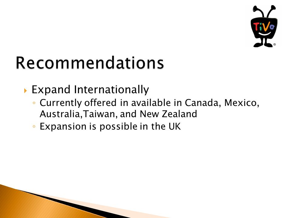  Expand Internationally ◦ Currently offered in available in Canada, Mexico, Australia,Taiwan, and New Zealand ◦ Expansion is possible in the UK