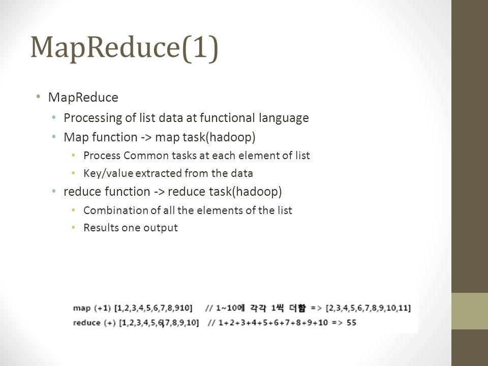 MapReduce(1) MapReduce Processing of list data at functional language Map function -> map task(hadoop) Process Common tasks at each element of list Key/value extracted from the data reduce function -> reduce task(hadoop) Combination of all the elements of the list Results one output