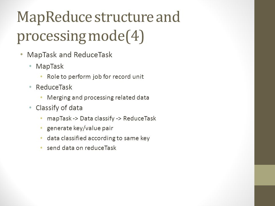 MapReduce structure and processing mode(4) MapTask and ReduceTask MapTask Role to perform job for record unit ReduceTask Merging and processing related data Classify of data mapTask -> Data classify -> ReduceTask generate key/value pair data classified according to same key send data on reduceTask