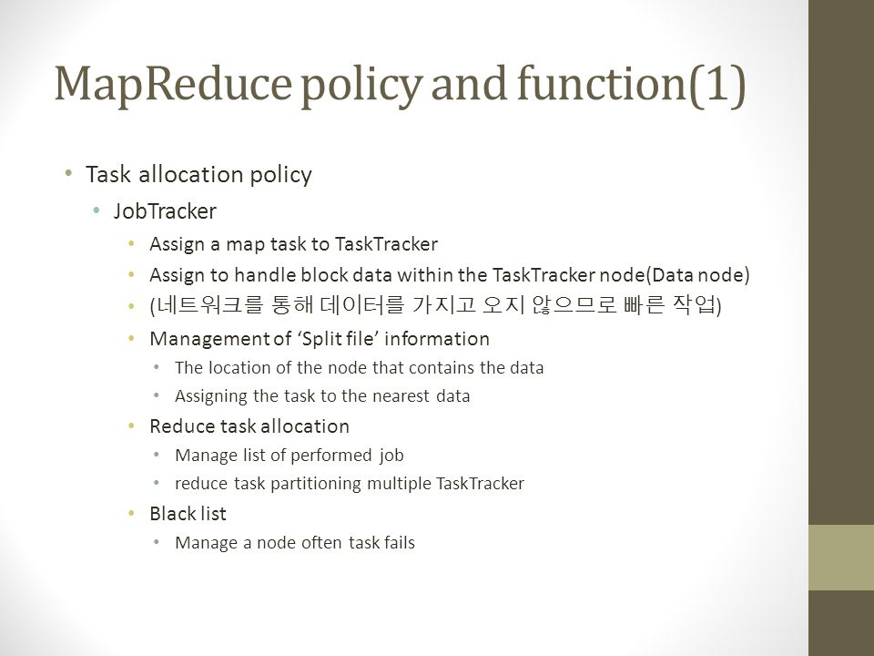 MapReduce policy and function(1) Task allocation policy JobTracker Assign a map task to TaskTracker Assign to handle block data within the TaskTracker node(Data node) ( 네트워크를 통해 데이터를 가지고 오지 않으므로 빠른 작업 ) Management of 'Split file' information The location of the node that contains the data Assigning the task to the nearest data Reduce task allocation Manage list of performed job reduce task partitioning multiple TaskTracker Black list Manage a node often task fails