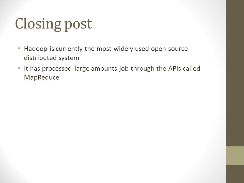 Closing post Hadoop is currently the most widely used open source distributed system It has processed large amounts job through the APIs called MapReduce