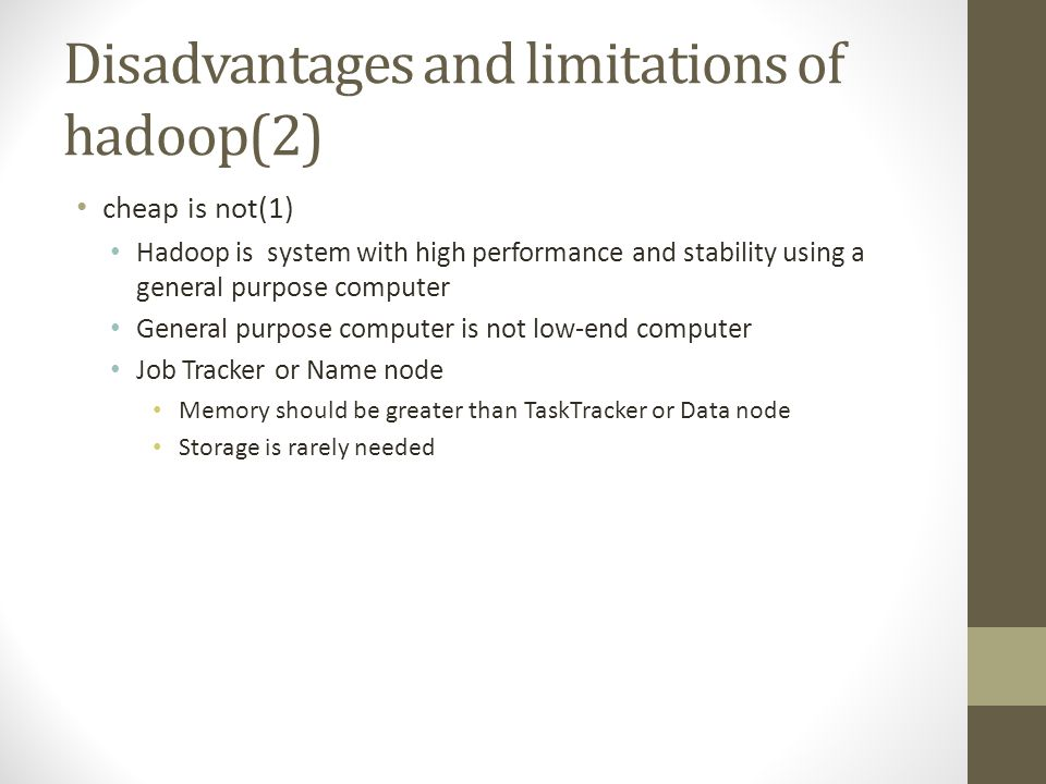 Disadvantages and limitations of hadoop(2) cheap is not(1) Hadoop is system with high performance and stability using a general purpose computer General purpose computer is not low-end computer Job Tracker or Name node Memory should be greater than TaskTracker or Data node Storage is rarely needed