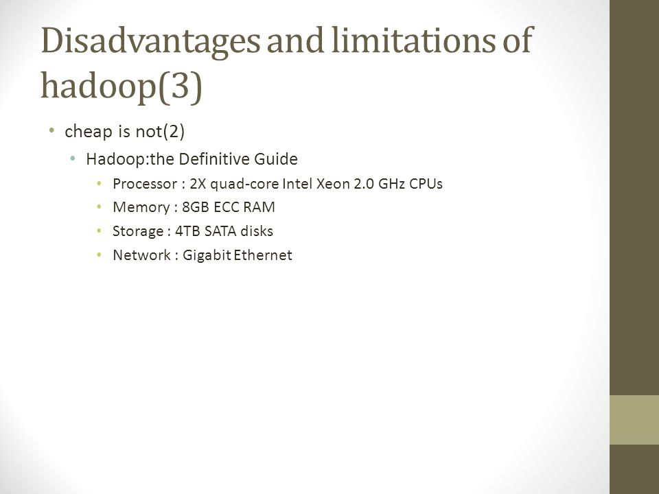 Disadvantages and limitations of hadoop(3) cheap is not(2) Hadoop:the Definitive Guide Processor : 2X quad-core Intel Xeon 2.0 GHz CPUs Memory : 8GB ECC RAM Storage : 4TB SATA disks Network : Gigabit Ethernet