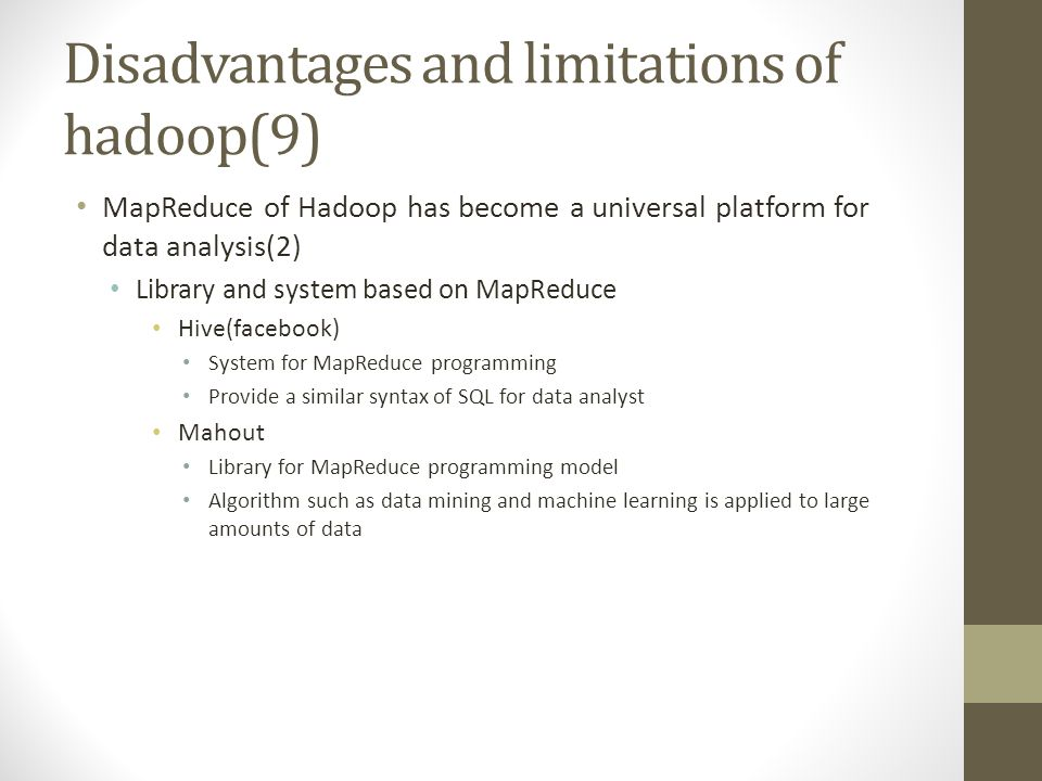 Disadvantages and limitations of hadoop(9) MapReduce of Hadoop has become a universal platform for data analysis(2) Library and system based on MapReduce Hive(facebook) System for MapReduce programming Provide a similar syntax of SQL for data analyst Mahout Library for MapReduce programming model Algorithm such as data mining and machine learning is applied to large amounts of data