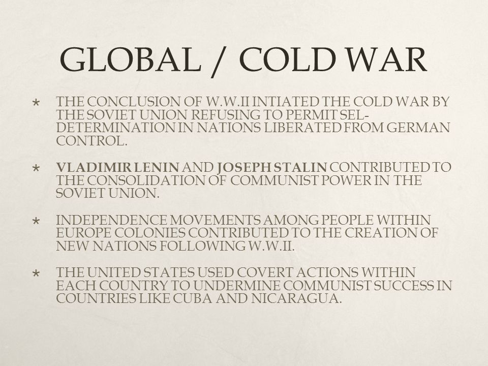 GLOBAL / COLD WAR  THE CONCLUSION OF W.W.II INTIATED THE COLD WAR BY THE SOVIET UNION REFUSING TO PERMIT SEL- DETERMINATION IN NATIONS LIBERATED FROM GERMAN CONTROL.
