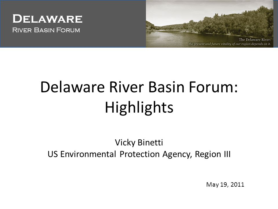 Delaware River Basin Forum Delaware River Basin Forum Delaware River Basin Forum: Highlights Vicky Binetti US Environmental Protection Agency, Region III May 19, 2011