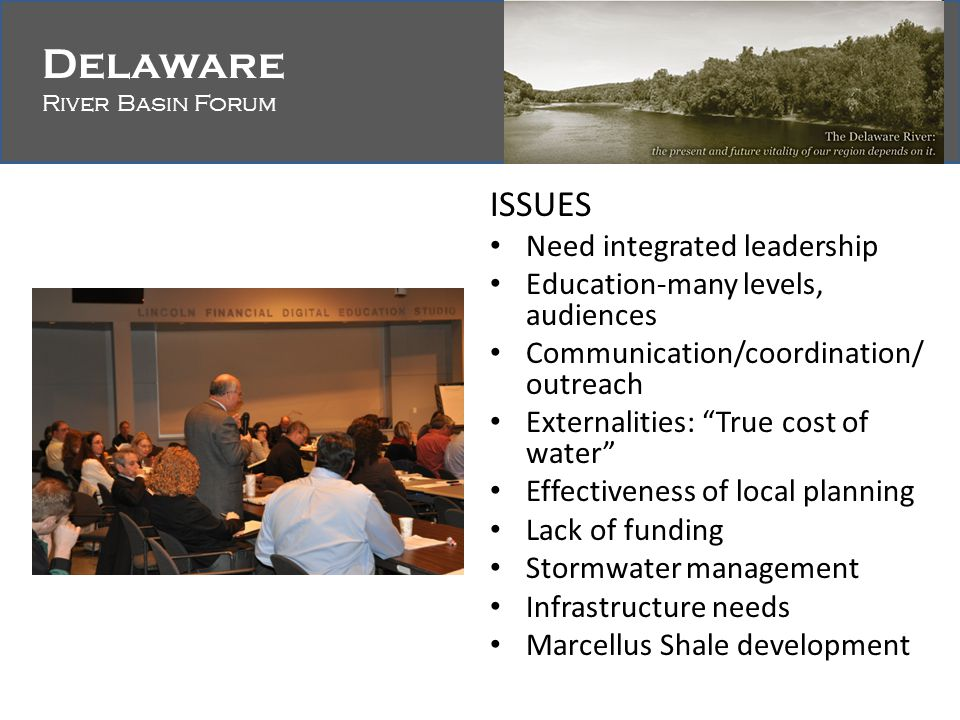 Delaware River Basin Forum Delaware River Basin Forum ISSUES Need integrated leadership Education-many levels, audiences Communication/coordination/ outreach Externalities: True cost of water Effectiveness of local planning Lack of funding Stormwater management Infrastructure needs Marcellus Shale development