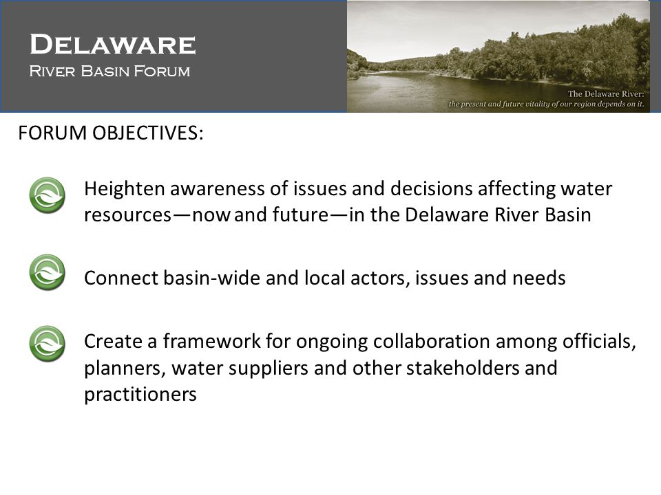 Delaware River Basin Forum Delaware River Basin Forum FORUM OBJECTIVES: Heighten awareness of issues and decisions affecting water resources—now and future—in the Delaware River Basin Connect basin-wide and local actors, issues and needs Create a framework for ongoing collaboration among officials, planners, water suppliers and other stakeholders and practitioners