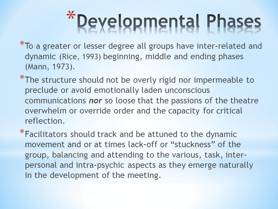 * To a greater or lesser degree all groups have inter-related and dynamic (Rice, 1993) beginning, middle and ending phases (Mann, 1973).