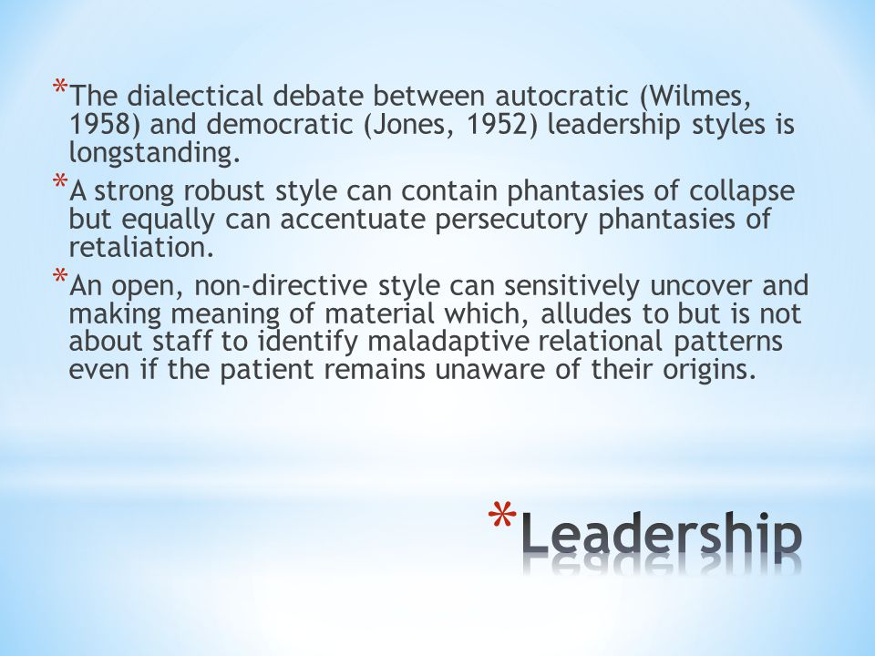 * The dialectical debate between autocratic (Wilmes, 1958) and democratic (Jones, 1952) leadership styles is longstanding.