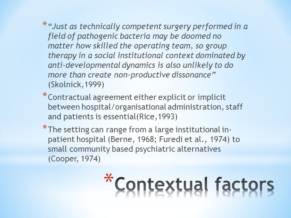 * Just as technically competent surgery performed in a field of pathogenic bacteria may be doomed no matter how skilled the operating team, so group therapy in a social institutional context dominated by anti-developmental dynamics is also unlikely to do more than create non-productive dissonance (Skolnick,1999) * Contractual agreement either explicit or implicit between hospital/organisational administration, staff and patients is essential(Rice,1993) * The setting can range from a large institutional in- patient hospital (Berne, 1968; Furedi et al., 1974) to small community based psychiatric alternatives (Cooper, 1974)