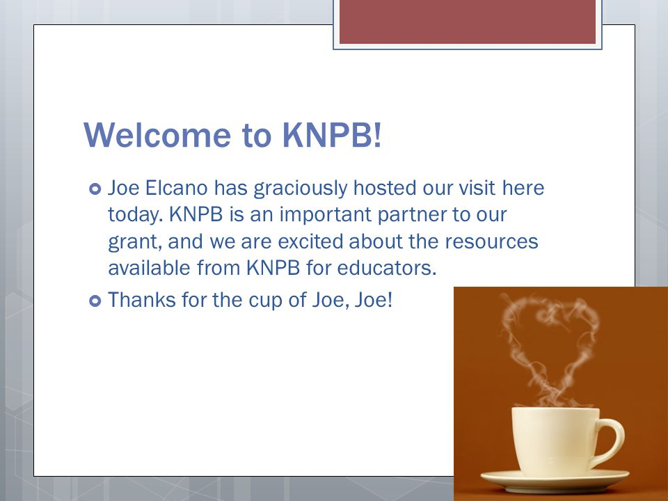 Welcome to KNPB!  Joe Elcano has graciously hosted our visit here today. KNPB is an important partner to our grant, and we are excited about the reso