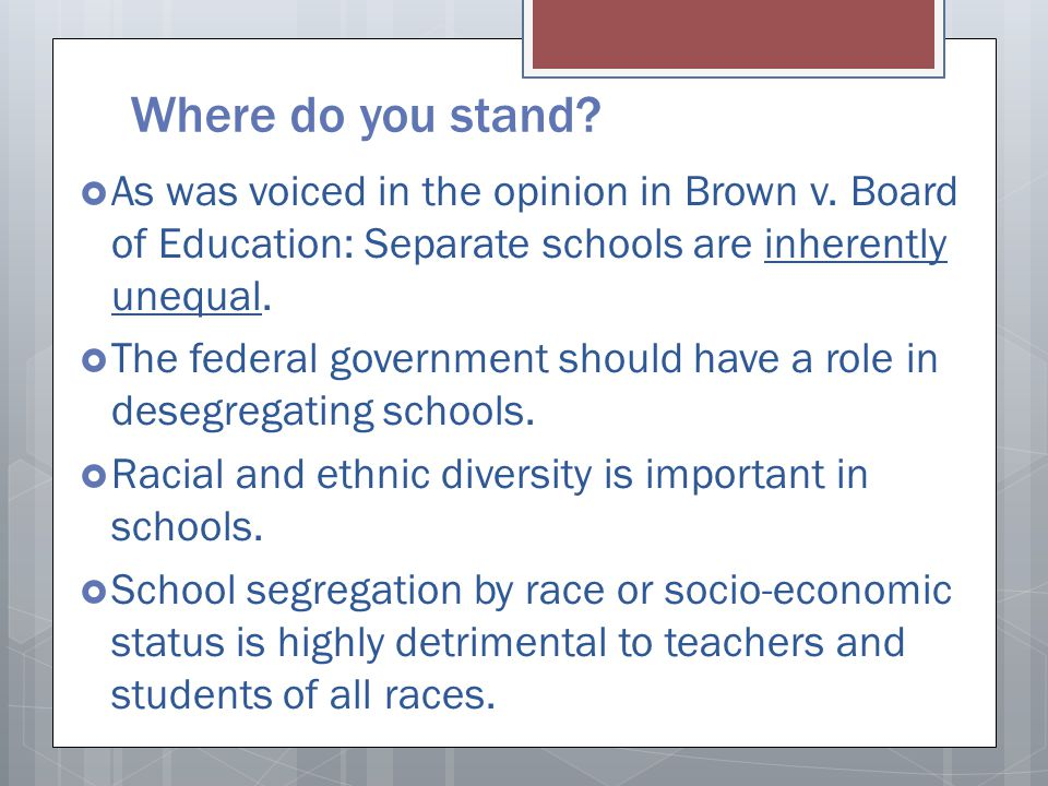 Where do you stand?  As was voiced in the opinion in Brown v. Board of Education: Separate schools are inherently unequal.  The federal government s