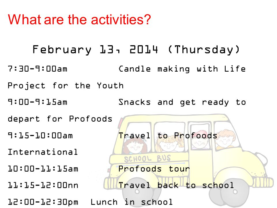 February 13, 2014 (Thursday) 7:30-9:00am Candle making with Life Project for the Youth 9:00-9:15amSnacks and get ready to depart for Profoods 9:15-10: