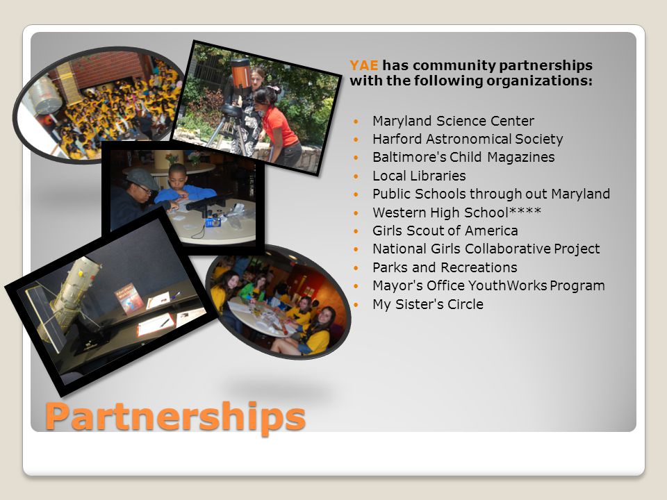 Partnerships YAE has community partnerships with the following organizations: Maryland Science Center Harford Astronomical Society Baltimore s Child Magazines Local Libraries Public Schools through out Maryland Western High School**** Girls Scout of America National Girls Collaborative Project Parks and Recreations Mayor s Office YouthWorks Program My Sister s Circle