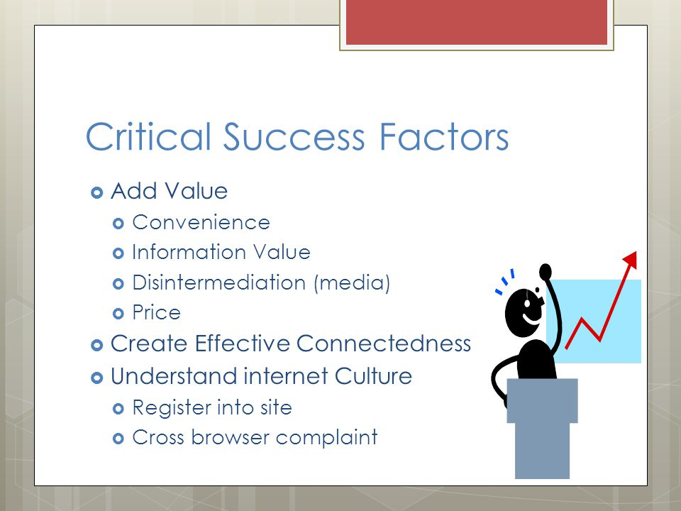 Critical Success Factors  Add Value  Convenience  Information Value  Disintermediation (media)  Price  Create Effective Connectedness  Understand internet Culture  Register into site  Cross browser complaint