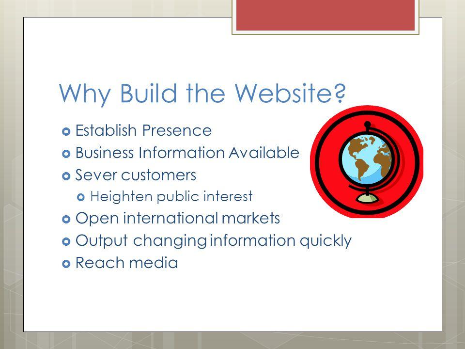 Why Build the Website?  Establish Presence  Business Information Available  Sever customers  Heighten public interest  Open international markets